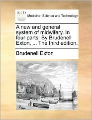 A New and General System of Midwifery. in Four Parts. by Brudenell Exton, ... the Third Edition.