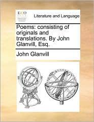 Poems: Consisting of Originals and Translations. by John Glanvill, Esq.