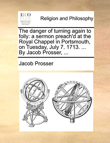 The danger of turning again to folly: a sermon preach'd at the Royal Chappel in Portsmouth, on Tuesday, July 7. 1713. By Jacob Prosser. - Jacob Prosser