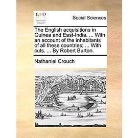 The English Acquisitions in Guinea and East-India. ... with an Account of the Inhabitants of All These Countries; ... with Cuts. ... by Robert Burton. - Crouch, Nathaniel