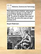 The Case of Five Children, Who Were Inoculated in Dublin on the 26th of August 1725. by Bryan Robinson, M.D. to Which Is Added the Case of Miss Rolt, - Robinson, Bryan, PH. D.