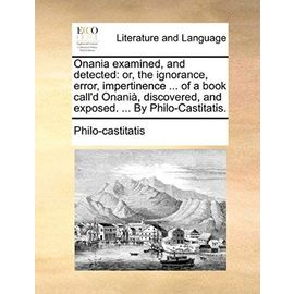 Onania Examined, and Detected: Or, the Ignorance, Error, Impertinence of a Book Call'd Onania, Discovered, and Exposed. by Philo-Castitatis. - Philo-Castitatis