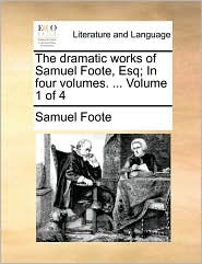 The Dramatic Works of Samuel Foote, Esq; In Four Volumes. ... Volume 1 of 4