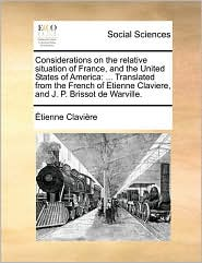 Considerations on the Relative Situation of France, and the United States of America: Translated from the French of Etienne Claviere, and J. P. Brisso