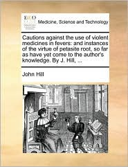 Cautions Against the Use of Violent Medicines in Fevers: And Instances of the Virtue of Petasite Root, So Far as Have Yet Come to the Author's Knowled