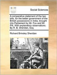 A  Comparative Statement of the Two Bills, for the Better Government of the British Possessions in India, Brought Into Parliament by Mr. Fox and Mr.
