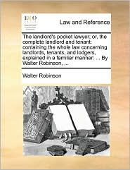 The Landlord's Pocket Lawyer; Or, the Complete Landlord and Tenant: Containing the Whole Law Concerning Landlords, Tenants, and Lodgers, Explained in