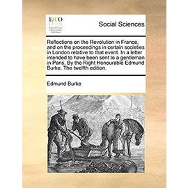 Reflections on the Revolution in France, and on the Proceedings in Certain Societies in London Relative to That Event. in a Letter Intended to Have ... Honourable Edmund Burke. the Twelfth Edition. - Burke Iii, Edmund