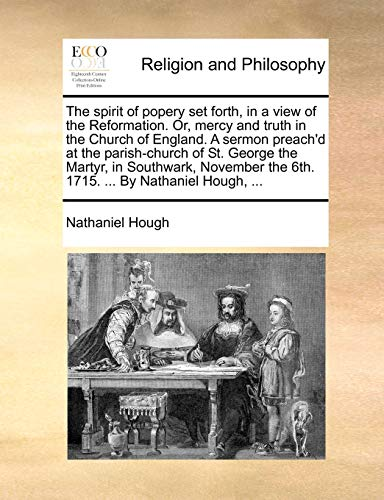 The Spirit of Popery Set Forth, in a View of the Reformation. Or, Mercy and Truth in the Church of England. a Sermon Preach d at the Parish-Church of St. George the Martyr, in Southwark, November the 6th. 1715. . by Nathaniel Hough, . (Paperback) - Nathaniel Hough