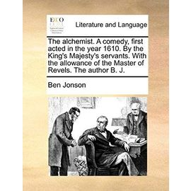 The Alchemist. a Comedy, First Acted in the Year 1610. by the King's Majesty's Servants. with the Allowance of the Master of Revels. the Author B. J. - Ben Jonson