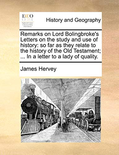 Remarks on Lord Bolingbroke s Letters on the Study and Use of History: So Far as They Relate to the History of the Old Testament; . in a Letter to a Lady of Quality. (Paperback) - James Hervey