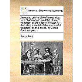 An Essay on the Bite of a Mad Dog; With Observations on John Hunter's Treatment of the Case of Master R - and Also, a Recital of the Successful Treatment of Two Cases, by Jesse Foot, Surgeon. - Foot, Jesse