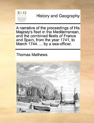 A Narrative of the Proceedings of His Majesty's Fleet in the Mediterranean, and the Combined Fleets of France and Spain, from the Year 1741, to March (Paperback or Softback) - Mathews, Thomas