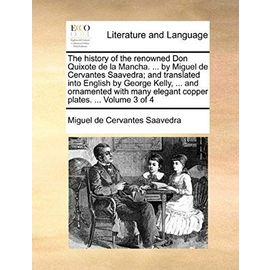 The History of the Renowned Don Quixote de La Mancha. ... by Miguel de Cervantes Saavedra; And Translated Into English by George Kelly, ... and ... Many Elegant Copper Plates. ... Volume 3 of 4 - Miguel De Cervantes