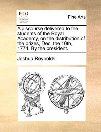 A Discourse Delivered to the Students of the Royal Academy, on the Distribution of the Prizes, Dec. the 10th, 1774. by the President. (Paperback) - Joshua Reynolds