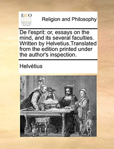 De l'esprit: or, essays on the mind, and its several faculties. Written by Helvetius.Translated from the edition printed under the author's inspection. - Helvétius