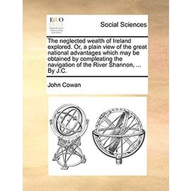 The Neglected Wealth of Ireland Explored. Or, a Plain View of the Great National Advantages Which May Be Obtained by Compleating the Navigation of the River Shannon. by J.C - Cowan, John