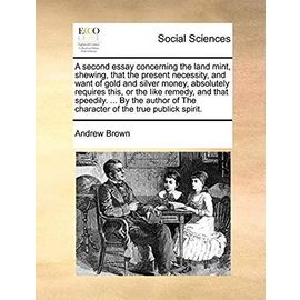 A Second Essay Concerning the Land Mint, Shewing, That the Present Necessity, and Want of Gold and Silver Money, Absolutely Requires This, or the Like ... of the Character of the True Publick Spirit - Andrew Brown