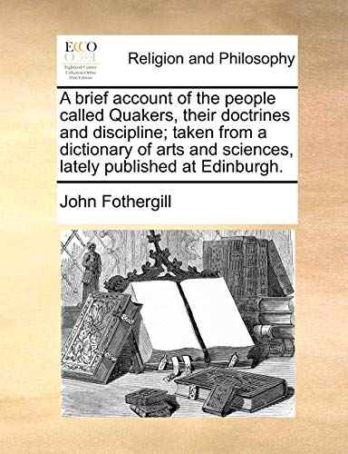 A Brief Account of the People Called Quakers, Their Doctrines and Discipline; Taken from a Dictionary of Arts and Sciences, Lately Published at Edinburgh. (Paperback) - John Fothergill