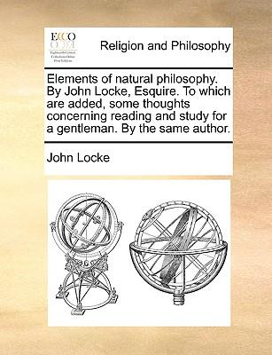 Elements of Natural Philosophy. by John Locke, Esquire. to Which Are Added, Some Thoughts Concerning Reading and Study for a Gentleman. by the Same Au (Paperback or Softback) - Locke, John