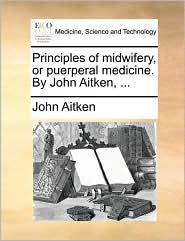 Principles of Midwifery, or Puerperal Medicine. by John Aitken, ...