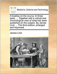 A  Treatise on the Scurvy. in Three Parts. ... Together with a Critical and Chronological View of What Has Been Published on the Subject. by James Li
