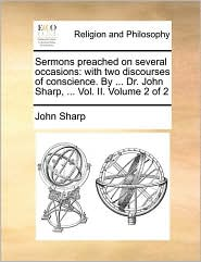 Sermons Preached on Several Occasions: With Two Discourses of Conscience. by ... Dr. John Sharp, ... Vol. II. Volume 2 of 2