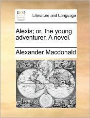 Alexis; Or, the Young Adventurer. a Novel.