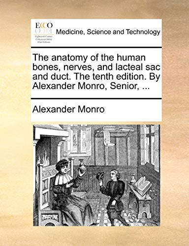 The Anatomy of the Human Bones, Nerves, and Lacteal Sac and Duct. the Tenth Edition. by Alexander Monro, Senior, . - Alexander Monro