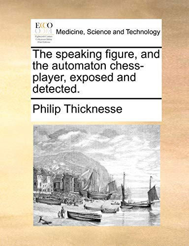 The speaking figure, and the automaton chess-player, exposed and detected. - Philip Thicknesse