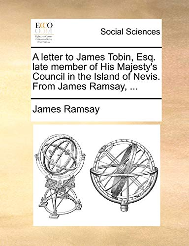 A letter to James Tobin, Esq. late member of His Majesty's Council in the Island of Nevis. From James Ramsay, ... - Ramsay, James