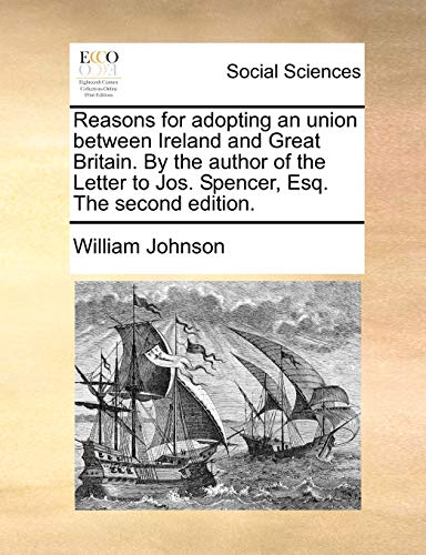Reasons for Adopting an Union Between Ireland and Great Britain. by the Author of the Letter to Jos. Spencer, Esq. the Second Edition. (Paperback) - William Johnson