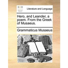 Hero, and Leander, a Poem. from the Greek of Musaeus - Musaeus, Grammaticus