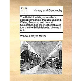 The British tourists; or traveller's pocket companion, through England, Wales, Scotland, and Ireland. Comprehending the most celebrated tours in the British Islands. Volume 1 of 6 - Mavor, William Fordyce