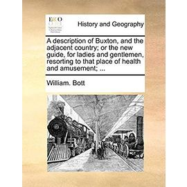 A Description of Buxton, and the Adjacent Country; Or the New Guide, for Ladies and Gentlemen, Resorting to That Place of Health and Amusement; - Bott, William