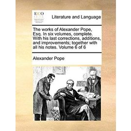 The Works of Alexander Pope, Esq. in Six Volumes, Complete. with His Last Corrections, Additions, and Improvements; Together with All His Notes. Volume 6 of 6 - Pope, Alexander