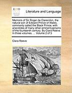Memoirs of Sir Roger de Clarendon, the Natural Son of Edward Prince of Wales, Commonly Called the Black Prince; With Anecdotes of Many Other Eminent P - Reeve, Clara
