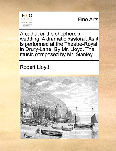 Arcadia; or the shepherd's wedding. A dramatic pastoral. As it is performed at the Theatre-Royal in Drury-Lane. By Mr. Lloyd. The music composed by Mr - Lloyd, Robert