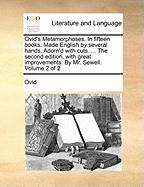 Ovid's Metamorphoses. in Fifteen Books. Made English by Several Hands. Adorn'd with Cuts. ... the Second Edition, with Great Improvements. by Mr. Sewe