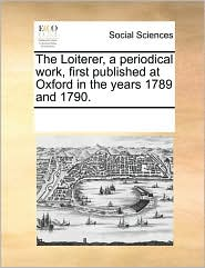 The Loiterer, a Periodical Work, First Published at Oxford in the Years 1789 and 1790.