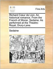 Richard Cur de Lion. an Historical Romance. from the French of Monsr. Sedaine. as Performed at the Theatre-Royal, Drury-Lane.