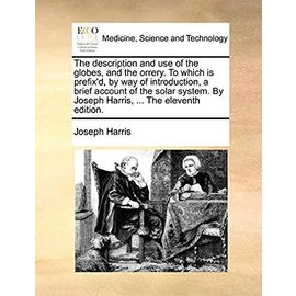 The Description and Use of the Globes, and the Orrery. to Which Is Prefix'd, by Way of Introduction, a Brief Account of the Solar System. by Joseph Harris, ... the Eleventh Edition. - Harris, Joseph