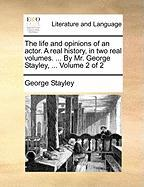 The Life and Opinions of an Actor. a Real History, in Two Real Volumes. ... by Mr. George Stayley, ... Volume 2 of 2 - Stayley, George