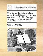The Life and Opinions of an Actor. a Real History, in Two Real Volumes. ... by Mr. George Stayley, ... Volume 1 of 2 - Stayley, George