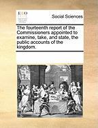 The Fourteenth Report of the Commissioners Appointed to Examine, Take, and State, the Public Accounts of the Kingdom. - Multiple Contributors, See Notes