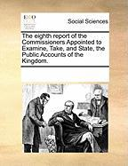 The Eighth Report of the Commissioners Appointed to Examine, Take, and State, the Public Accounts of the Kingdom. - Multiple Contributors, See Notes