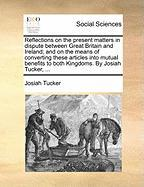 Reflections on the Present Matters in Dispute Between Great Britain and Ireland; And on the Means of Converting These Articles Into Mutual Benefits to - Tucker, Josiah