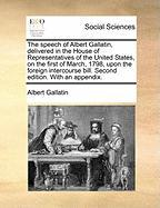The Speech of Albert Gallatin, Delivered in the House of Representatives of the United States, on the First of March, 1798, Upon the Foreign Intercour - Gallatin, Albert