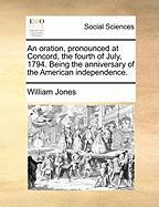 An Oration, Pronounced at Concord, the Fourth of July, 1794. Being the Anniversary of the American Independence. - Jones, William