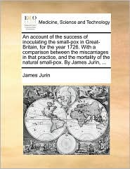 An Account of the Success of Inoculating the Small-Pox in Great-Britain, for the Year 1726. with a Comparison Between the Miscarriages in That Practi